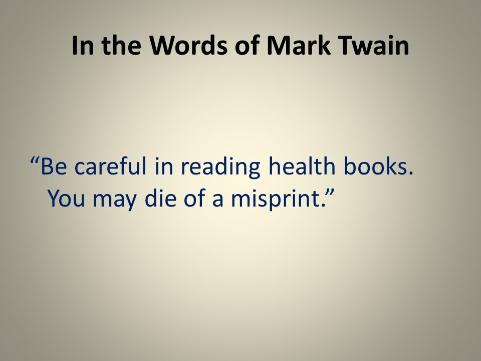 In the Words of Mark Twain Be careful in reading health books. You may die of a misprint.