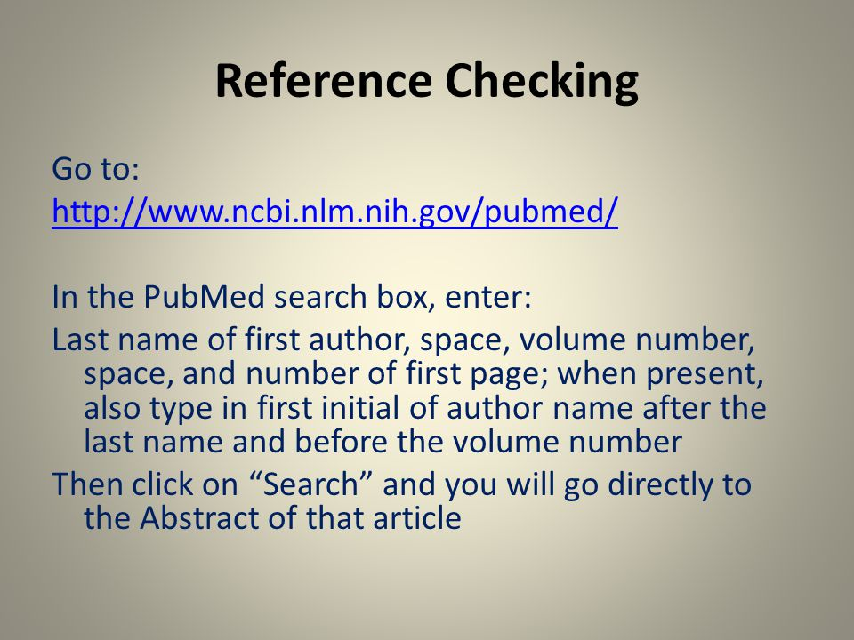 Reference Checking Go to: http://www.ncbi.nlm.nih.gov/pubmed/ In the PubMed search box, enter: Last name of first author, space, volume number, space, and number of first page; when present, also type in first initial of author name after the last name and before the volume number Then click on Search and you will go directly to the Abstract of that article