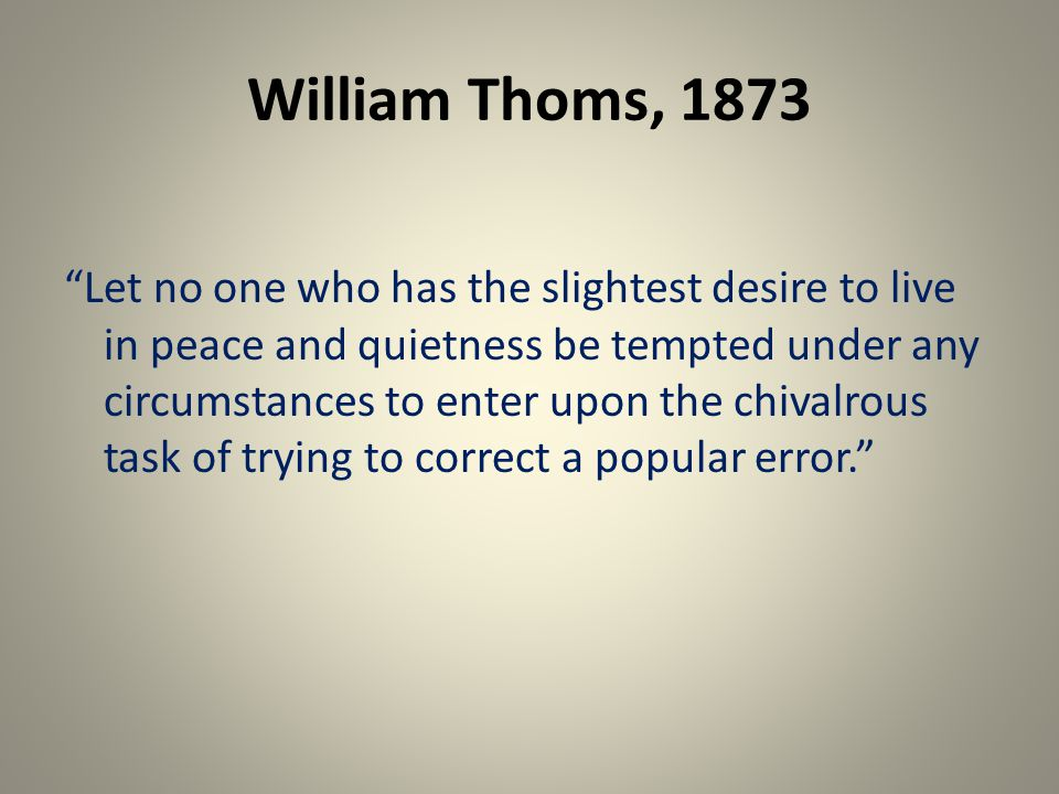 William Thoms, 1873 Let no one who has the slightest desire to live in peace and quietness be tempted under any circumstances to enter upon the chivalrous task of trying to correct a popular error.