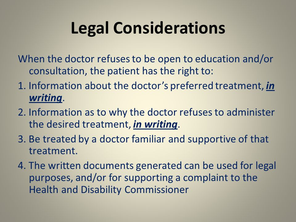 Legal Considerations When the doctor refuses to be open to education and/or consultation, the patient has the right to: 1.