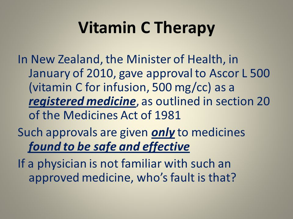 Vitamin C Therapy In New Zealand, the Minister of Health, in January of 2010, gave approval to Ascor L 500 (vitamin C for infusion, 500 mg/cc) as a registered medicine, as outlined in section 20 of the Medicines Act of 1981 Such approvals are given only to medicines found to be safe and effective If a physician is not familiar with such an approved medicine, who's fault is that