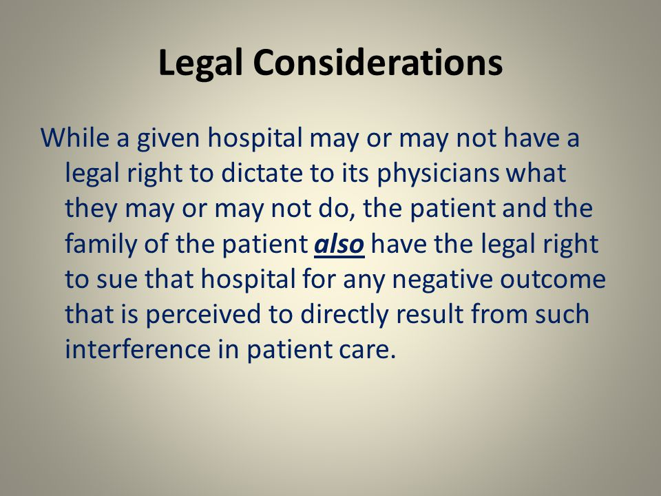 Legal Considerations While a given hospital may or may not have a legal right to dictate to its physicians what they may or may not do, the patient and the family of the patient also have the legal right to sue that hospital for any negative outcome that is perceived to directly result from such interference in patient care.