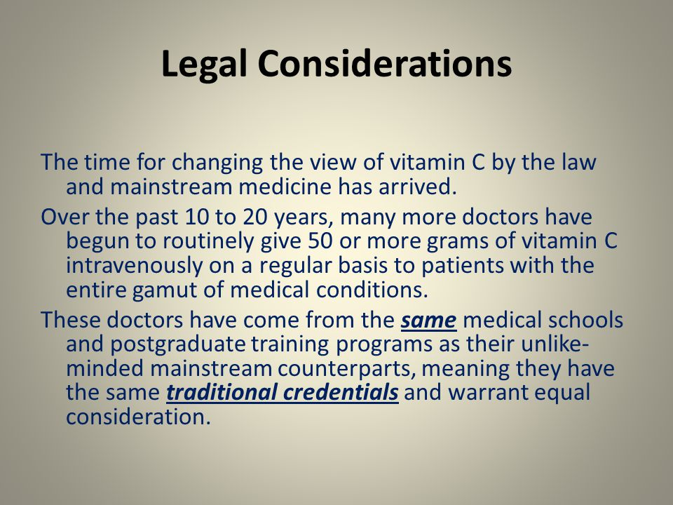 Legal Considerations The time for changing the view of vitamin C by the law and mainstream medicine has arrived.