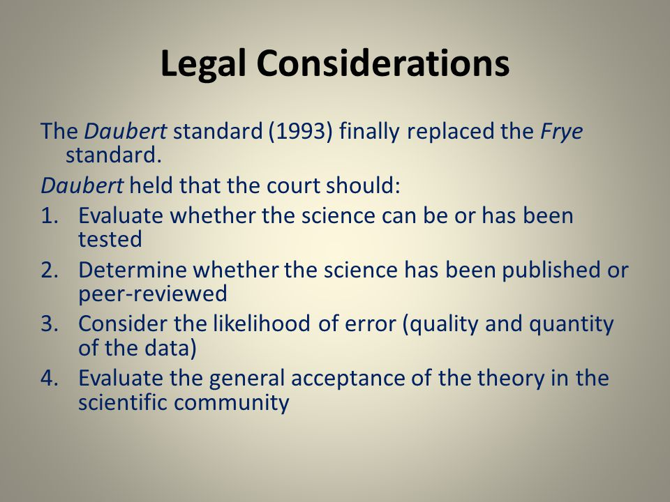 Legal Considerations The Daubert standard (1993) finally replaced the Frye standard.