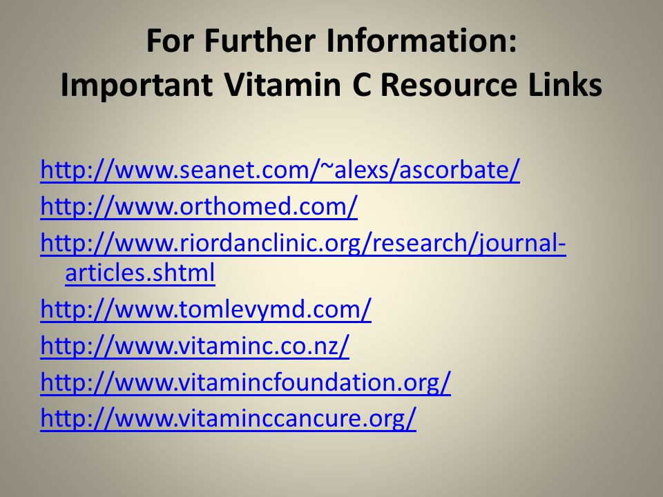 For Further Information: Important Vitamin C Resource Links http://www.seanet.com/~alexs/ascorbate/ http://www.orthomed.com/ http://www.riordanclinic.org/research/journal- articles.shtml http://www.tomlevymd.com/ http://www.vitaminc.co.nz/ http://www.vitamincfoundation.org/ http://www.vitaminccancure.org/
