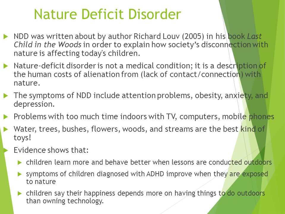 Nature Deficit Disorder  NDD was written about by author Richard Louv (2005) in his book Last Child in the Woods in order to explain how society's disconnection with nature is affecting today s children.