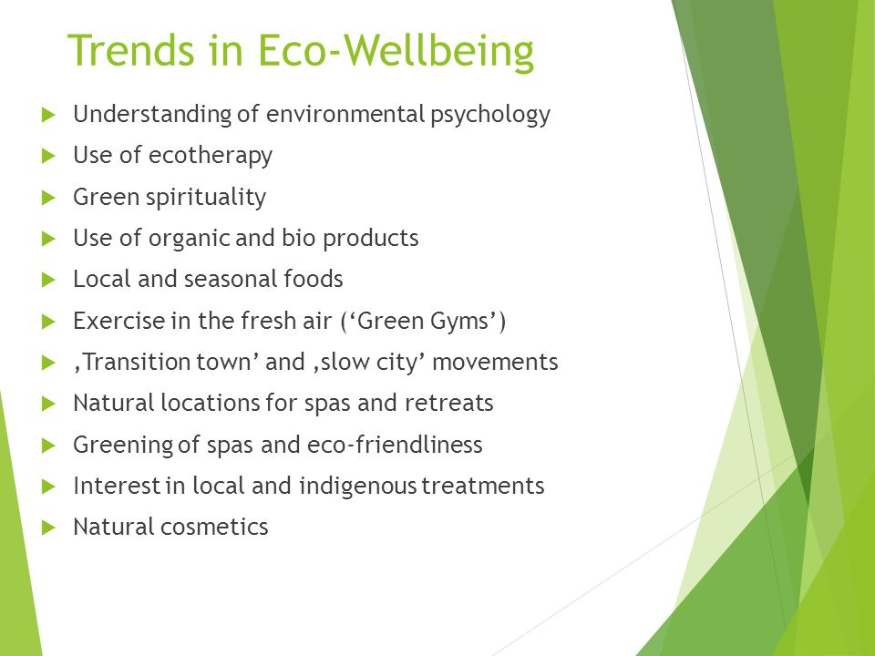 Trends in Eco-Wellbeing  Understanding of environmental psychology  Use of ecotherapy  Green spirituality  Use of organic and bio products  Local and seasonal foods  Exercise in the fresh air ('Green Gyms')  'Transition town' and 'slow city' movements  Natural locations for spas and retreats  Greening of spas and eco-friendliness  Interest in local and indigenous treatments  Natural cosmetics