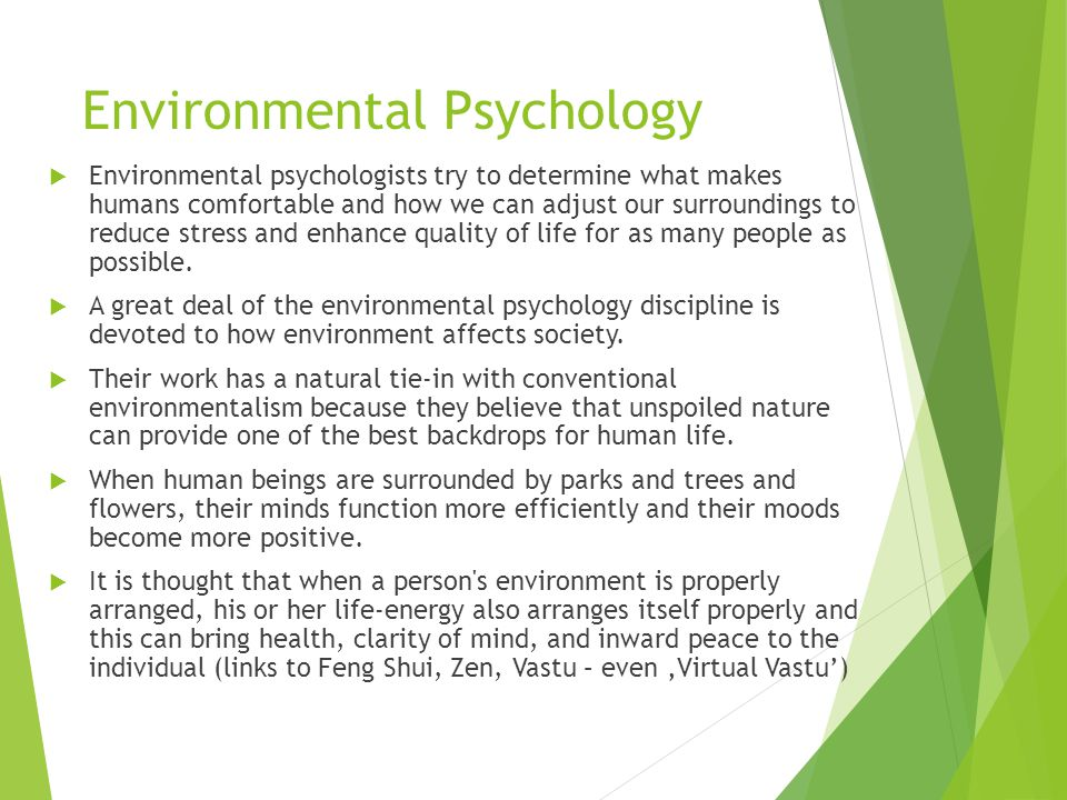 Environmental Psychology  Environmental psychologists try to determine what makes humans comfortable and how we can adjust our surroundings to reduce stress and enhance quality of life for as many people as possible.
