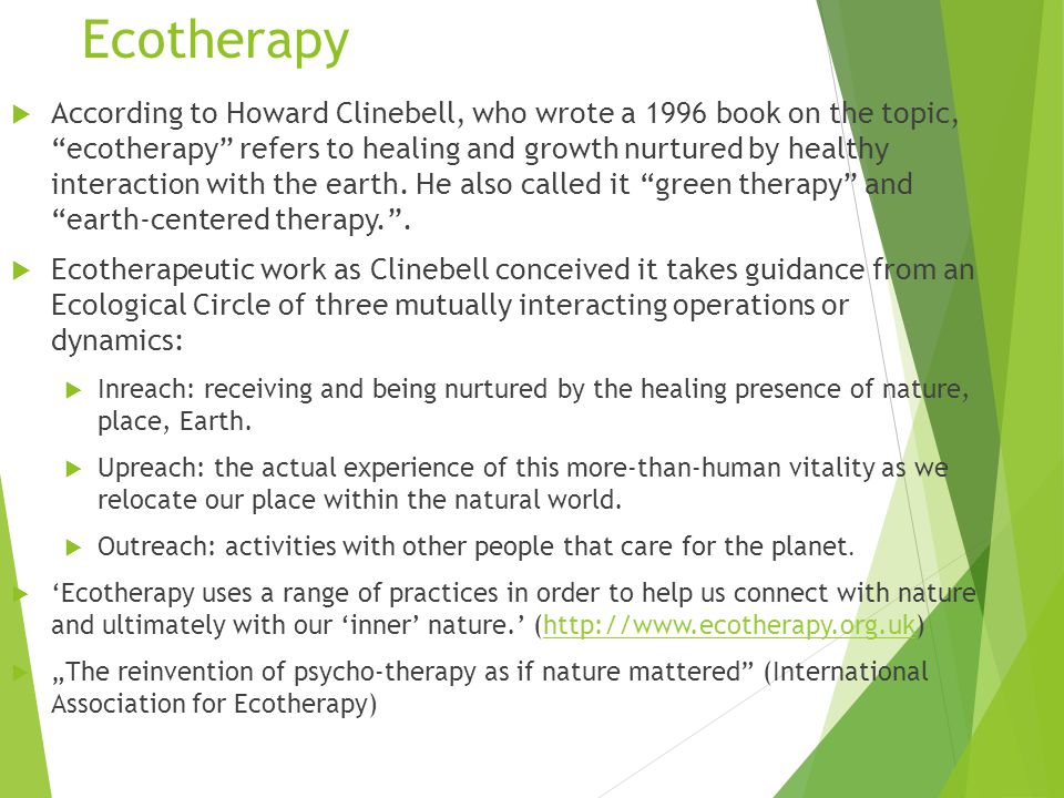 Ecotherapy  According to Howard Clinebell, who wrote a 1996 book on the topic, ecotherapy refers to healing and growth nurtured by healthy interaction with the earth.