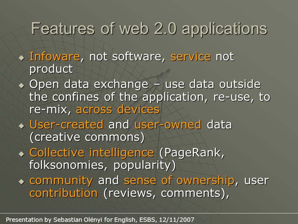Features of web 2.0 applications  Infoware, not software, service not product  Open data exchange – use data outside the confines of the application, re-use, to re-mix, across devices  User-created and user-owned data (creative commons)  Collective intelligence (PageRank, folksonomies, popularity)  community and sense of ownership, user contribution (reviews, comments),