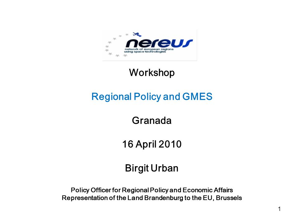 Workshop Regional Policy and GMES Granada 16 April 2010 Birgit Urban Policy Officer for Regional Policy and Economic Affairs Representation of the Land Brandenburg to the EU, Brussels 1