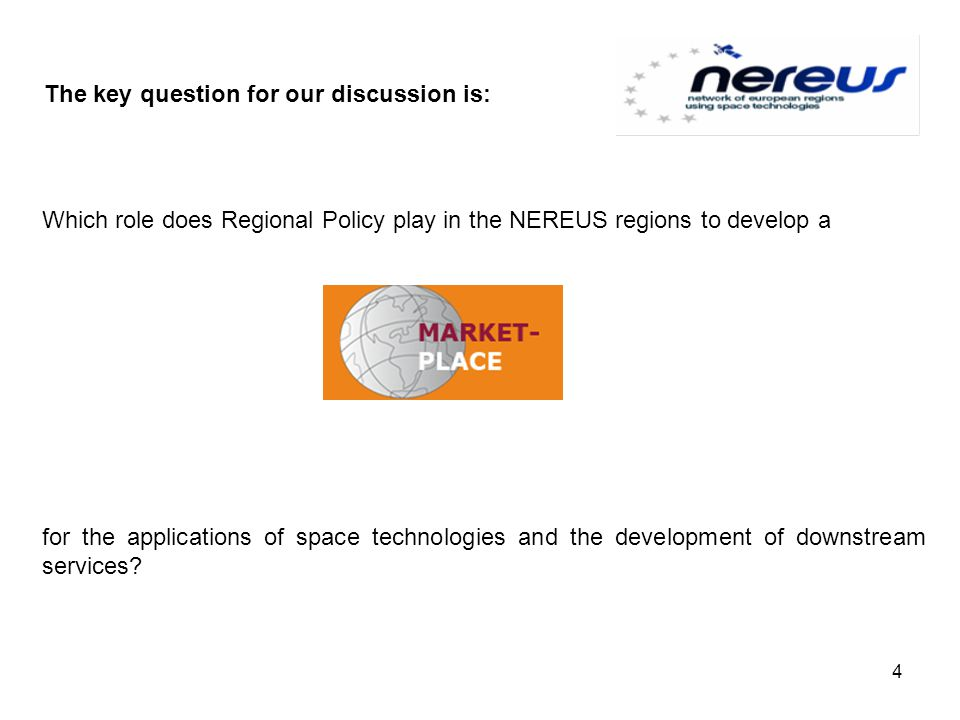The key question for our discussion is: Which role does Regional Policy play in the NEREUS regions to develop a for the applications of space technologies and the development of downstream services.