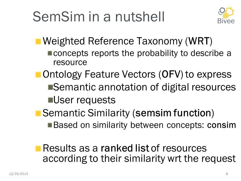 12/03/2013 6 SemSim in a nutshell Weighted Reference Taxonomy (WRT) concepts reports the probability to describe a resource Ontology Feature Vectors (OFV) to express Semantic annotation of digital resources User requests Semantic Similarity (semsim function) Based on similarity between concepts: consim Results as a ranked list of resources according to their similarity wrt the request