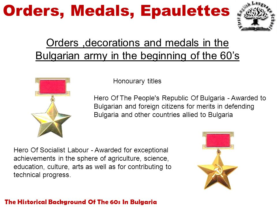 The Historical Background Of The 60s In Bulgaria Orders, Medals, Epaulettes Orders,decorations and medals in the Bulgarian army in the beginning of the 60's Hero Of The People s Republic Of Bulgaria - Awarded to Bulgarian and foreign citizens for merits in defending Bulgaria and other countries allied to Bulgaria Honourary titles Hero Of Socialist Labour - Awarded for exceptional achievements in the sphere of agriculture, science, education, culture, arts as well as for contributing to technical progress.