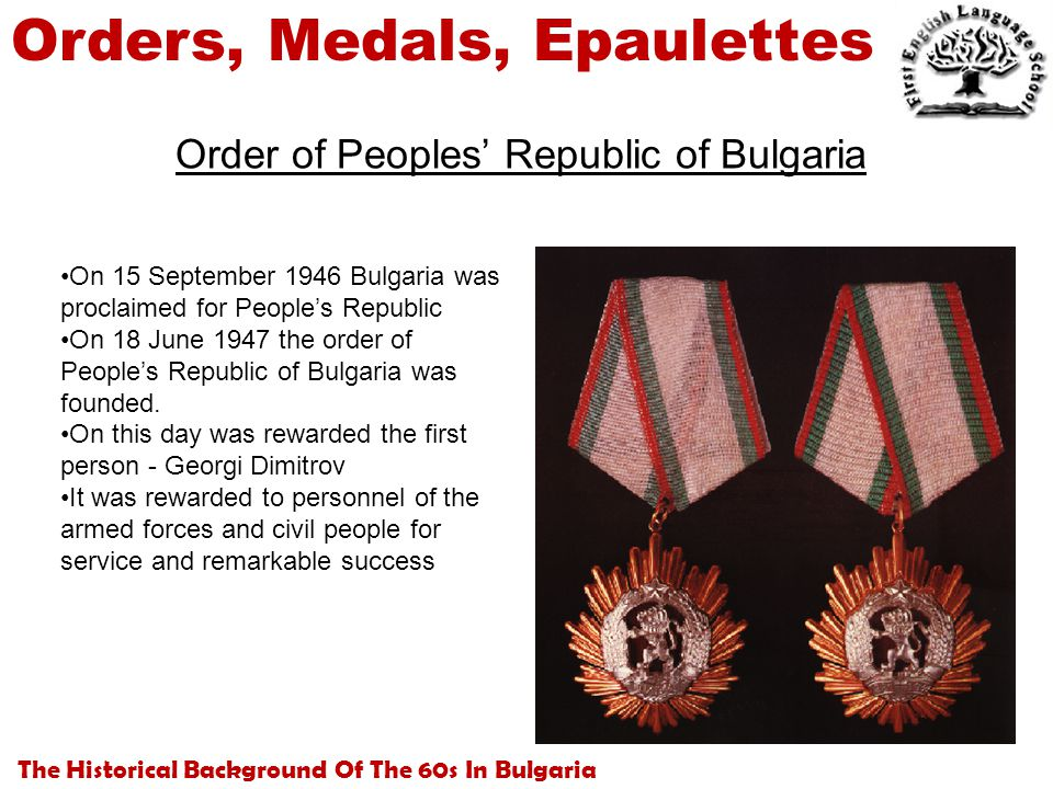 The Historical Background Of The 60s In Bulgaria Orders, Medals, Epaulettes Order of Peoples' Republic of Bulgaria On 15 September 1946 Bulgaria was proclaimed for People's Republic On 18 June 1947 the order of People's Republic of Bulgaria was founded.