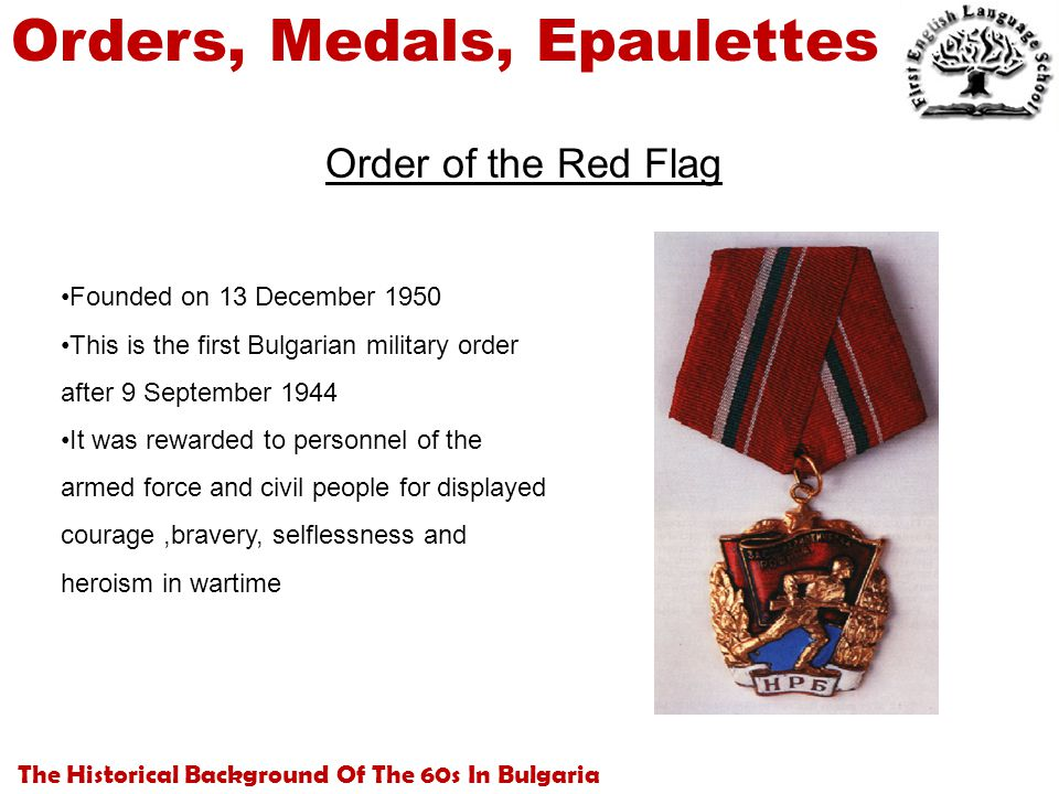 The Historical Background Of The 60s In Bulgaria Orders, Medals, Epaulettes Order of the Red Flag Founded on 13 December 1950 This is the first Bulgarian military order after 9 September 1944 It was rewarded to personnel of the armed force and civil people for displayed courage,bravery, selflessness and heroism in wartime