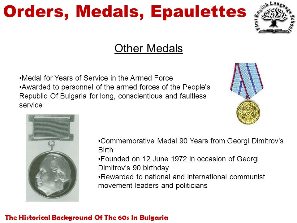 The Historical Background Of The 60s In Bulgaria Orders, Medals, Epaulettes Other Medals Medal for Years of Service in the Armed Force Awarded to personnel of the armed forces of the People s Republic Of Bulgaria for long, conscientious and faultless service Commemorative Medal 90 Years from Georgi Dimitrov's Birth Founded on 12 June 1972 in occasion of Georgi Dimitrov's 90 birthday Rewarded to national and international communist movement leaders and politicians