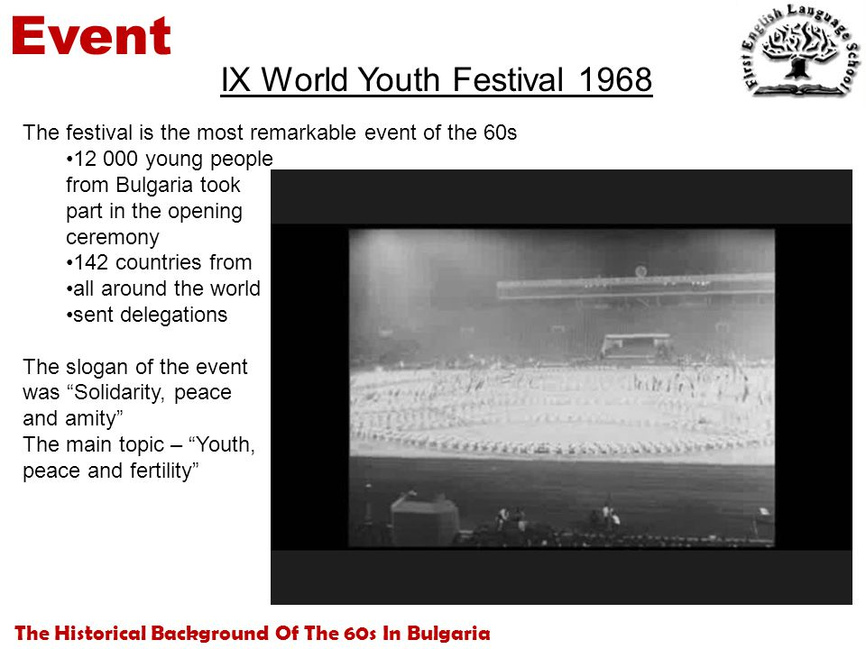 The Historical Background Of The 60s In Bulgaria Event IX World Youth Festival 1968 The festival is the most remarkable event of the 60s 12 000 young people from Bulgaria took part in the opening ceremony 142 countries from all around the world sent delegations The slogan of the event was Solidarity, peace and amity The main topic – Youth, peace and fertility