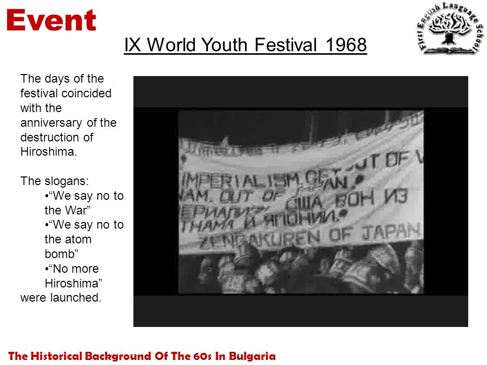 The Historical Background Of The 60s In Bulgaria Event IX World Youth Festival 1968 The days of the festival coincided with the anniversary of the destruction of Hiroshima.