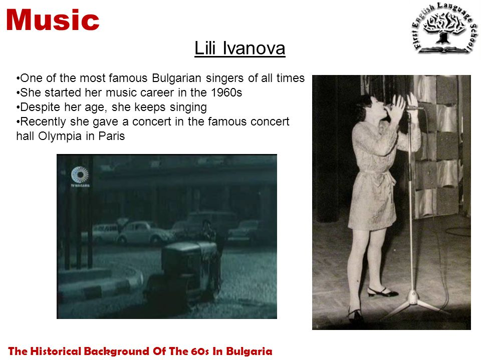 The Historical Background Of The 60s In Bulgaria Music Lili Ivanova One of the most famous Bulgarian singers of all times She started her music career in the 1960s Despite her age, she keeps singing Recently she gave a concert in the famous concert hall Olympia in Paris
