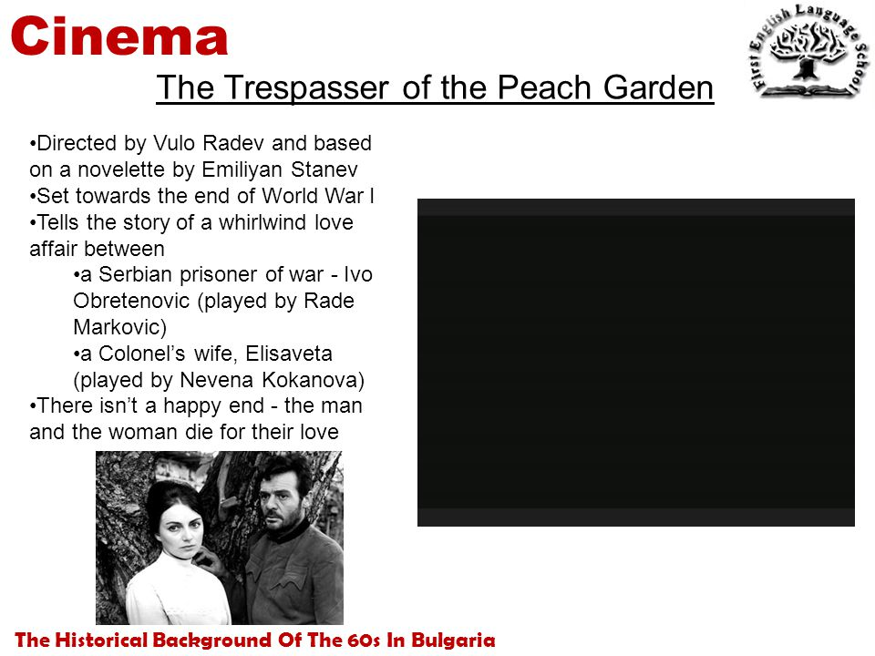 The Historical Background Of The 60s In Bulgaria Cinema The Trespasser of the Peach Garden Directed by Vulo Radev and based on a novelette by Emiliyan Stanev Set towards the end of World War I Tells the story of a whirlwind love affair between a Serbian prisoner of war - Ivo Obretenovic (played by Rade Markovic) a Colonel's wife, Elisaveta (played by Nevena Kokanova) There isn't a happy end - the man and the woman die for their love