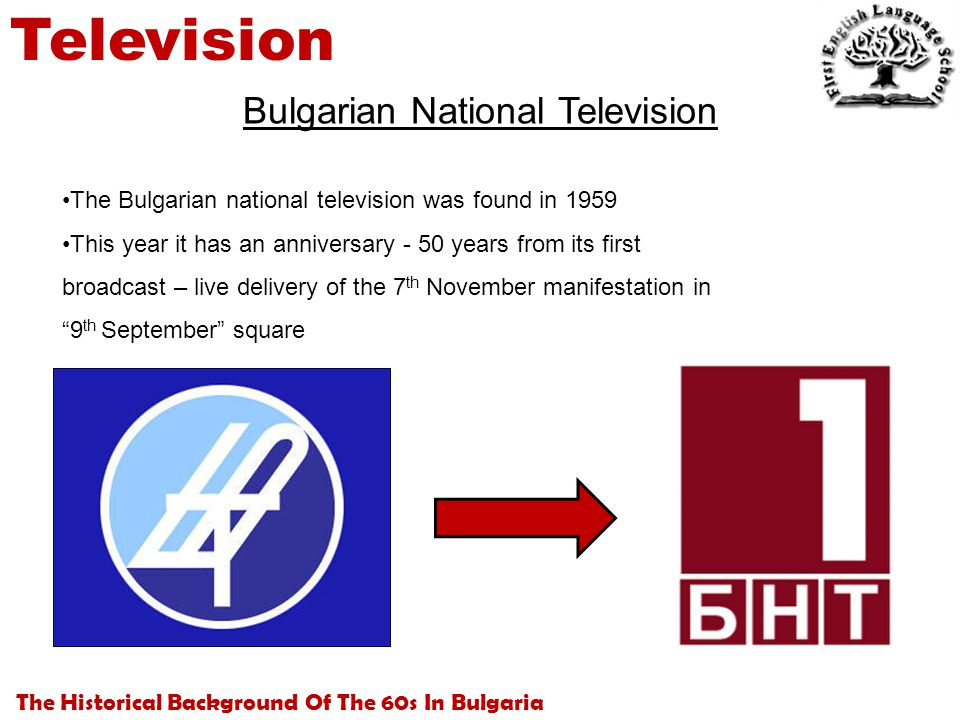 The Historical Background Of The 60s In Bulgaria Television Bulgarian National Television The Bulgarian national television was found in 1959 This year it has an anniversary - 50 years from its first broadcast – live delivery of the 7 th November manifestation in 9 th September square