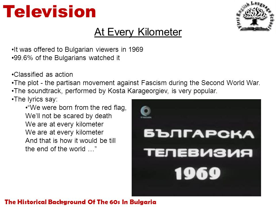 The Historical Background Of The 60s In Bulgaria Television At Every Kilometer It was offered to Bulgarian viewers in 1969 99.6% of the Bulgarians watched it Classified as action The plot - the partisan movement against Fascism during the Second World War.