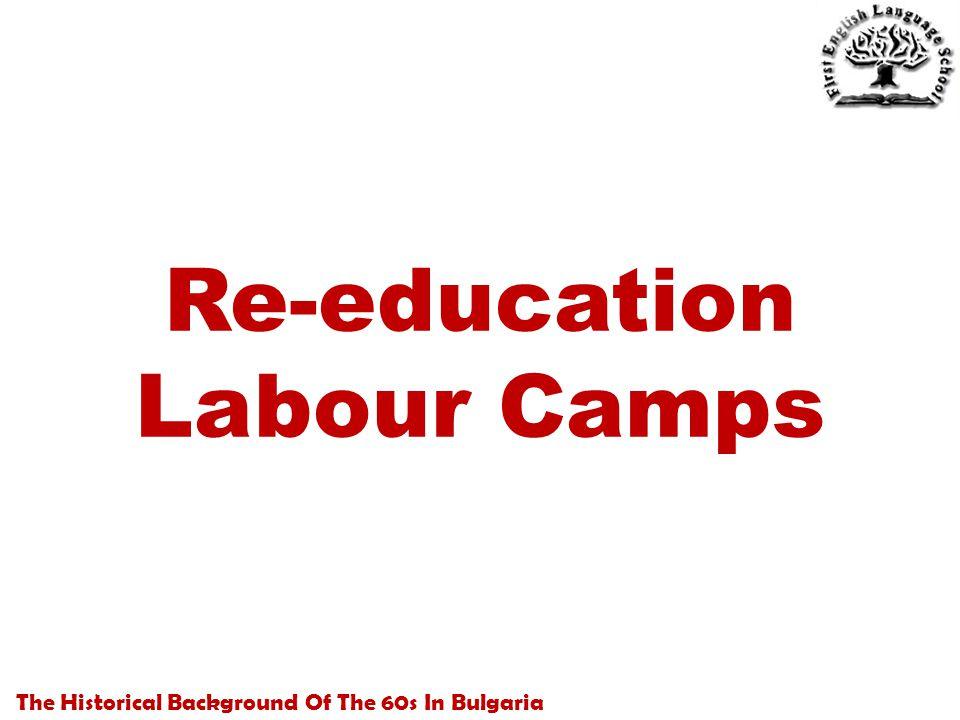 The Historical Background Of The 60s In Bulgaria Re-education Labour Camps