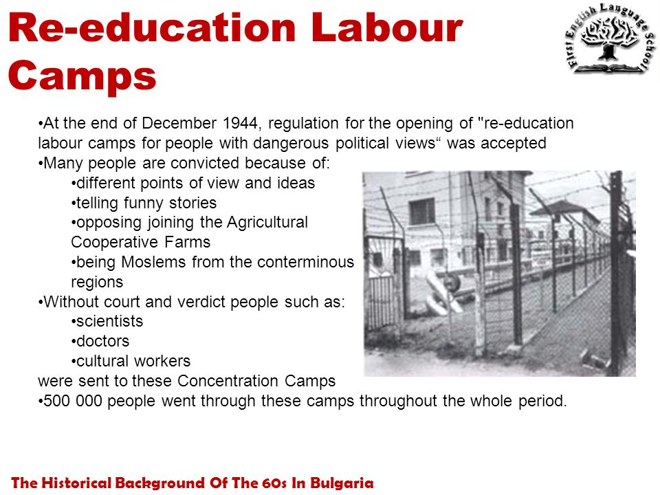 The Historical Background Of The 60s In Bulgaria Re-education Labour Camps At the end of December 1944, regulation for the opening of re-education labour camps for people with dangerous political views was accepted Many people are convicted because of: different points of view and ideas telling funny stories opposing joining the Agricultural Cooperative Farms being Moslems from the conterminous regions Without court and verdict people such as: scientists doctors cultural workers were sent to these Concentration Camps 500 000 people went through these camps throughout the whole period.