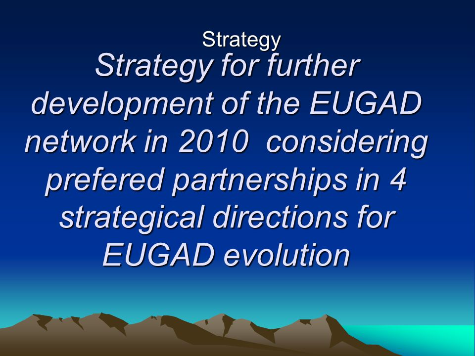 Strategy for further development of the EUGAD network in 2010 considering prefered partnerships in 4 strategical directions for EUGAD evolution Strategy for further development of the EUGAD network in 2010 considering prefered partnerships in 4 strategical directions for EUGAD evolution Strategy