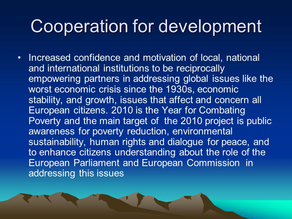 Cooperation for development Increased confidence and motivation of local, national and international institutions to be reciprocally empowering partners in addressing global issues like the worst economic crisis since the 1930s, economic stability, and growth, issues that affect and concern all European citizens.