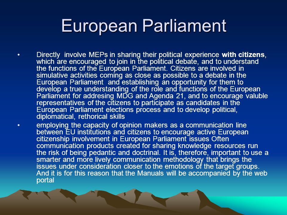 European Parliament Directly involve MEPs in sharing their political experience with citizens, which are encouraged to join in the political debate, and to understand the functions of the European Parliament.