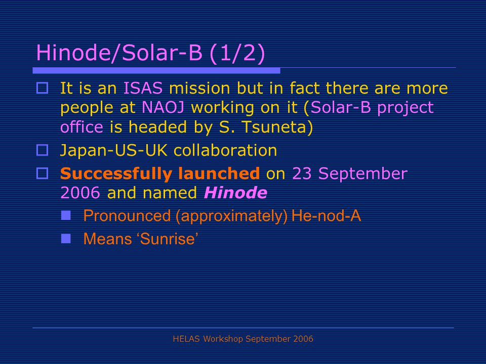 HELAS Workshop September 2006 Hinode/Solar-B (1/2)  It is an ISAS mission but in fact there are more people at NAOJ working on it (Solar-B project office is headed by S.