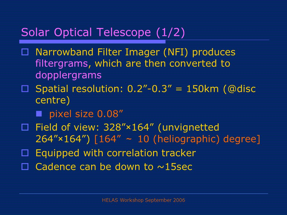 HELAS Workshop September 2006 Solar Optical Telescope (1/2)  Narrowband Filter Imager (NFI) produces filtergrams, which are then converted to dopplergrams  Spatial resolution: 0.2 -0.3 = 150km (@disc centre) pixel size 0.08  Field of view: 328 ×164 (unvignetted 264 ×164 ) [164 ~ 10 (heliographic) degree]  Equipped with correlation tracker  Cadence can be down to ~15sec
