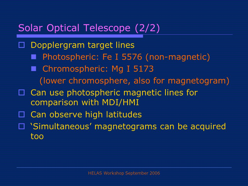 HELAS Workshop September 2006 Solar Optical Telescope (2/2)  Dopplergram target lines Photospheric: Fe I 5576 (non-magnetic) Chromospheric: Mg I 5173 (lower chromosphere, also for magnetogram)  Can use photospheric magnetic lines for comparison with MDI/HMI  Can observe high latitudes  'Simultaneous' magnetograms can be acquired too