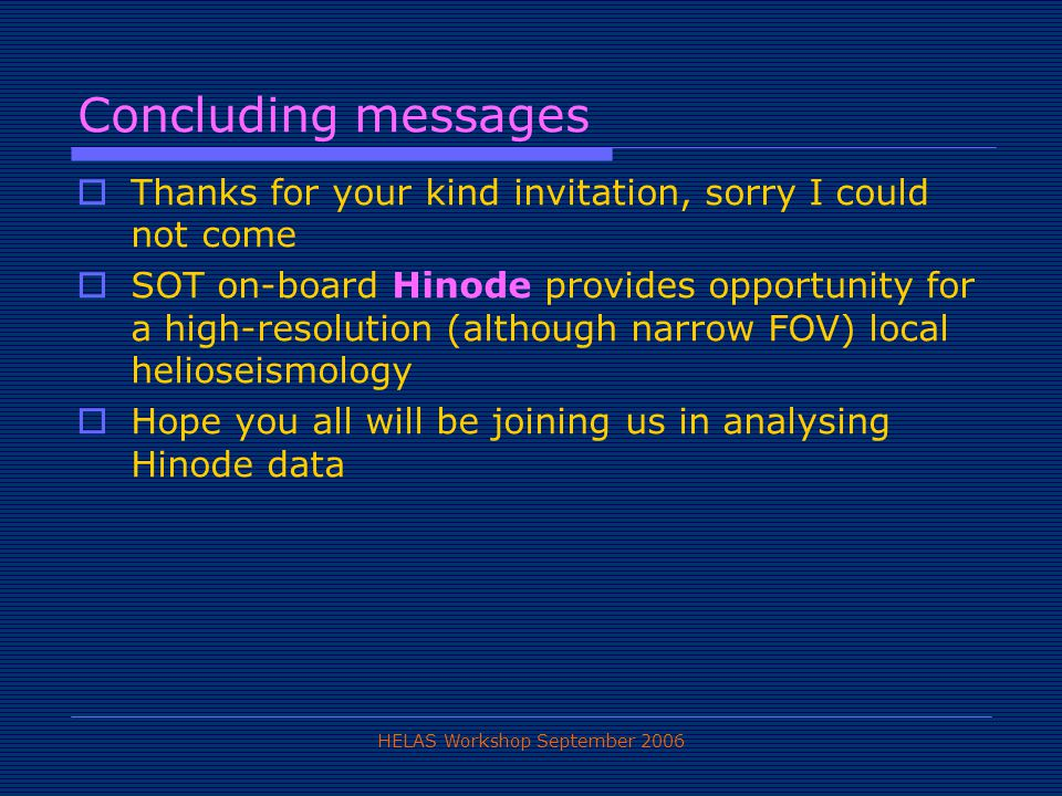 HELAS Workshop September 2006 Concluding messages  Thanks for your kind invitation, sorry I could not come  SOT on-board Hinode provides opportunity for a high-resolution (although narrow FOV) local helioseismology  Hope you all will be joining us in analysing Hinode data
