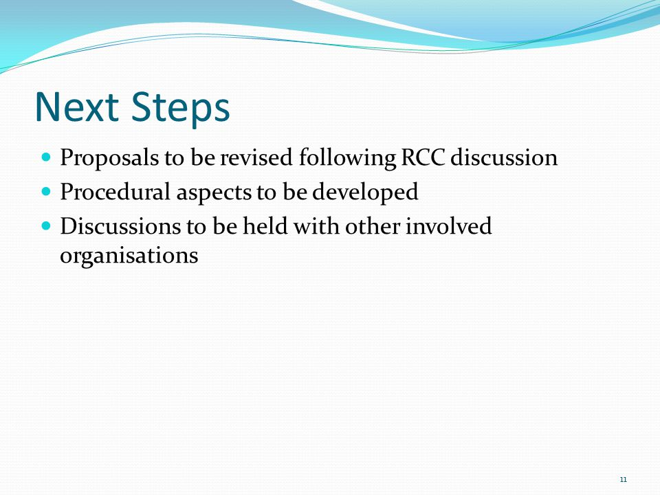 Next Steps Proposals to be revised following RCC discussion Procedural aspects to be developed Discussions to be held with other involved organisations 11