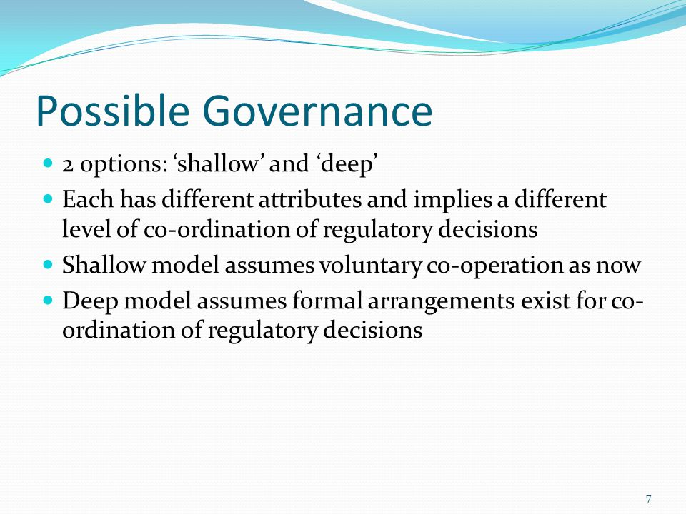 Possible Governance 2 options: 'shallow' and 'deep' Each has different attributes and implies a different level of co-ordination of regulatory decisions Shallow model assumes voluntary co-operation as now Deep model assumes formal arrangements exist for co- ordination of regulatory decisions 7