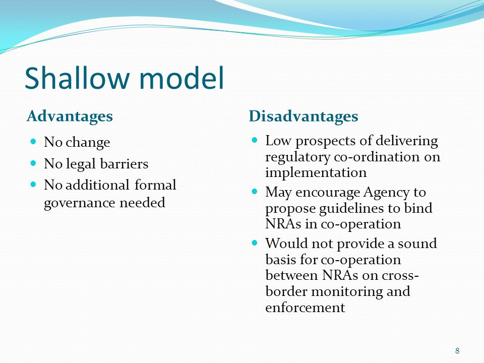 Shallow model Advantages Disadvantages No change No legal barriers No additional formal governance needed Low prospects of delivering regulatory co-ordination on implementation May encourage Agency to propose guidelines to bind NRAs in co-operation Would not provide a sound basis for co-operation between NRAs on cross- border monitoring and enforcement 8