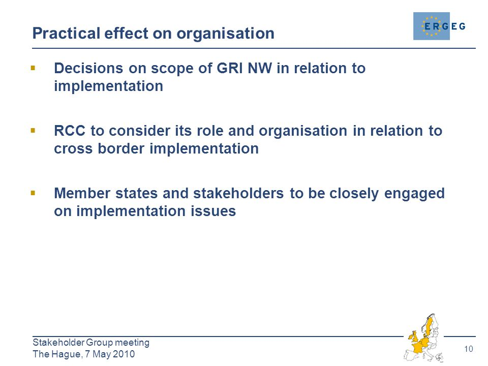 10 Stakeholder Group meeting The Hague, 7 May 2010 Practical effect on organisation  Decisions on scope of GRI NW in relation to implementation  RCC to consider its role and organisation in relation to cross border implementation  Member states and stakeholders to be closely engaged on implementation issues