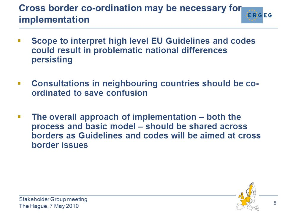 8 Stakeholder Group meeting The Hague, 7 May 2010 Cross border co-ordination may be necessary for implementation  Scope to interpret high level EU Guidelines and codes could result in problematic national differences persisting  Consultations in neighbouring countries should be co- ordinated to save confusion  The overall approach of implementation – both the process and basic model – should be shared across borders as Guidelines and codes will be aimed at cross border issues