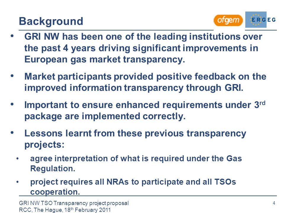 4 GRI NW TSO Transparency project proposal RCC, The Hague, 18 th February 2011 Background GRI NW has been one of the leading institutions over the past 4 years driving significant improvements in European gas market transparency.
