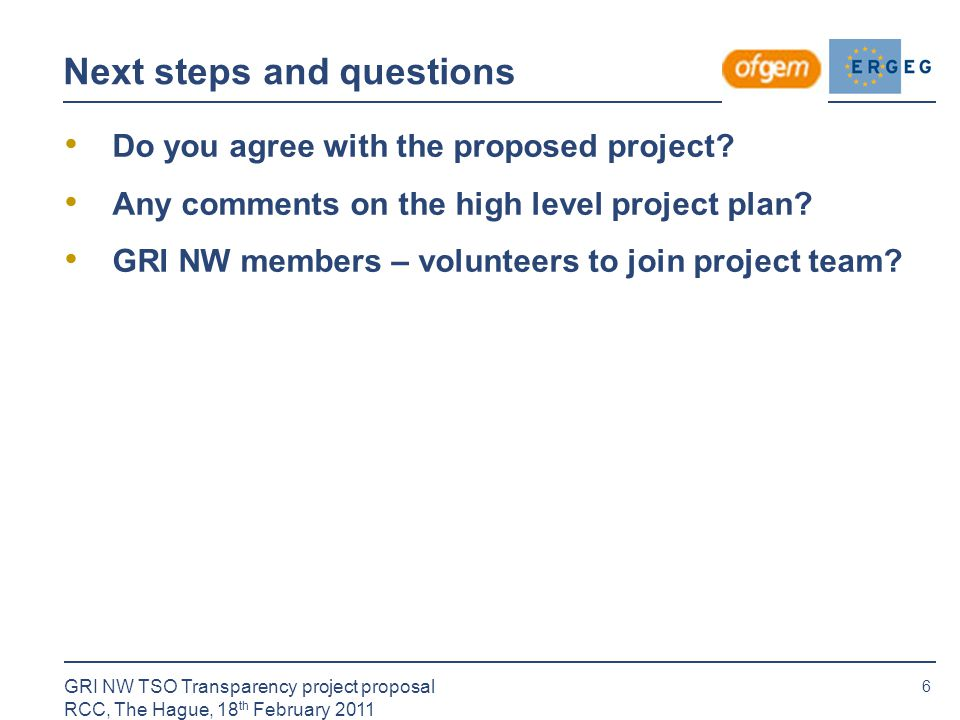 6 GRI NW TSO Transparency project proposal RCC, The Hague, 18 th February 2011 Next steps and questions Do you agree with the proposed project.