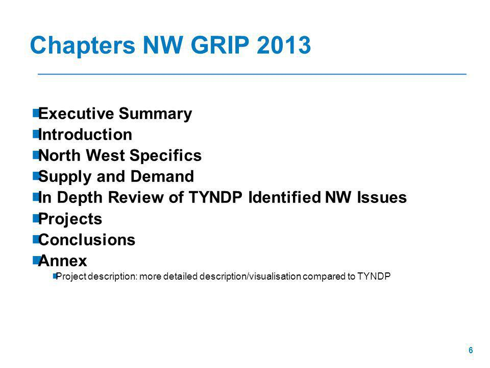 6 Chapters NW GRIP 2013  Executive Summary  Introduction  North West Specifics  Supply and Demand  In Depth Review of TYNDP Identified NW Issues  Projects  Conclusions  Annex  Project description: more detailed description/visualisation compared to TYNDP