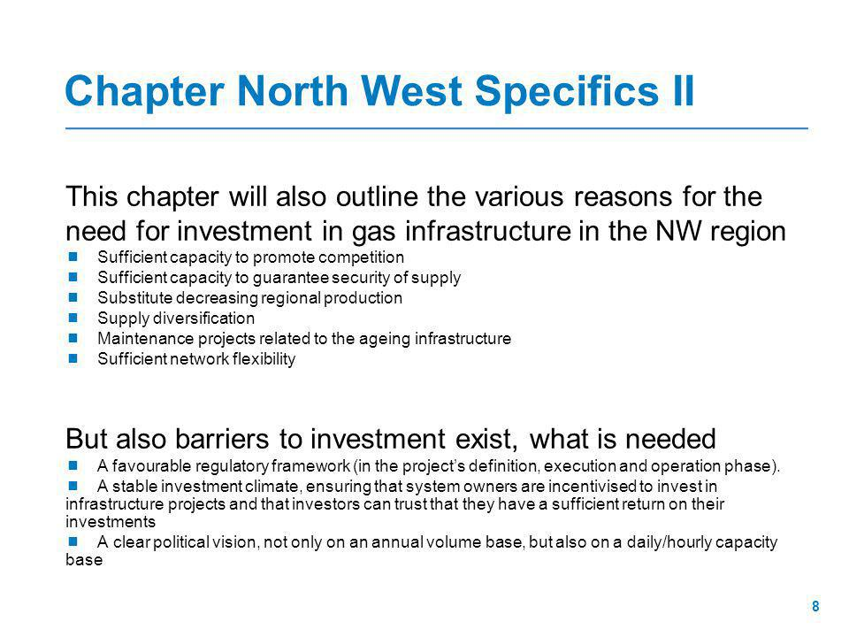 Chapter North West Specifics II This chapter will also outline the various reasons for the need for investment in gas infrastructure in the NW region  Sufficient capacity to promote competition  Sufficient capacity to guarantee security of supply  Substitute decreasing regional production  Supply diversification  Maintenance projects related to the ageing infrastructure  Sufficient network flexibility But also barriers to investment exist, what is needed  A favourable regulatory framework (in the project's definition, execution and operation phase).