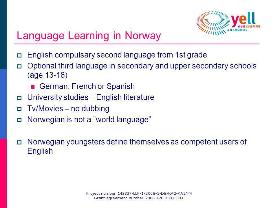 Project number 143337-LLP-1-2008-1-DE-KA2-KA2NM Grant agreement number 2008-4283/001-001 Language Learning in Norway  English compulsary second language from 1st grade  Optional third language in secondary and upper secondary schools (age 13-18) German, French or Spanish  University studies – English literature  Tv/Movies – no dubbing  Norwegian is not a world language  Norwegian youngsters define themselves as competent users of English