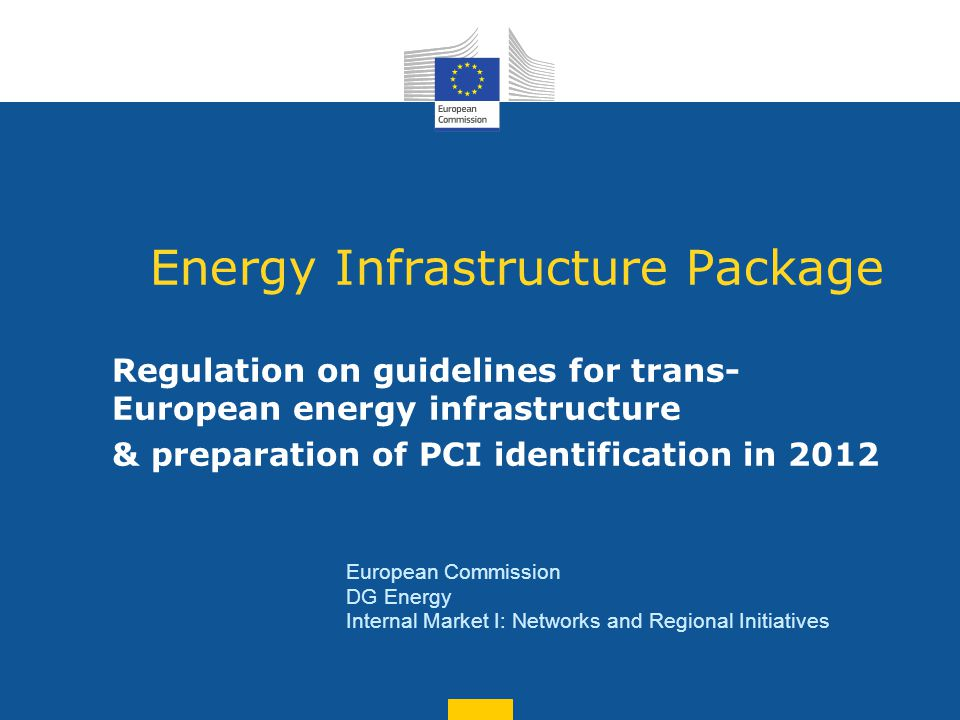 Energy Infrastructure Package Regulation on guidelines for trans- European energy infrastructure & preparation of PCI identification in 2012 European Commission DG Energy Internal Market I: Networks and Regional Initiatives
