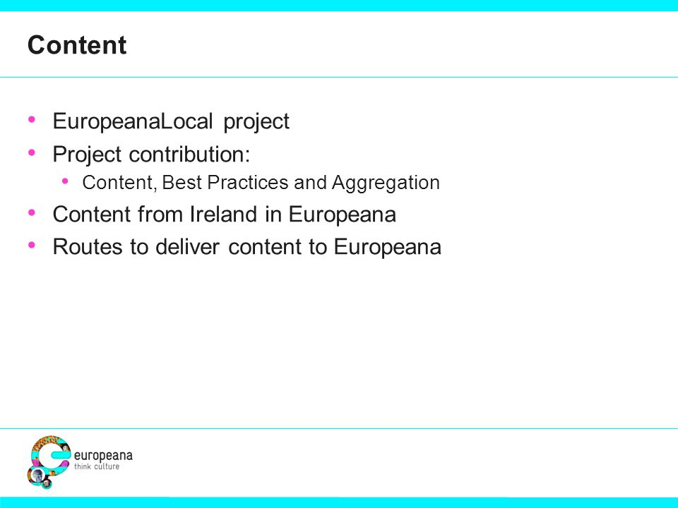 Content EuropeanaLocal project Project contribution: Content, Best Practices and Aggregation Content from Ireland in Europeana Routes to deliver content to Europeana