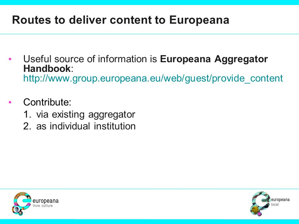 Routes to deliver content to Europeana Useful source of information is Europeana Aggregator Handbook: http://www.group.europeana.eu/web/guest/provide_content Contribute: 1.via existing aggregator 2.as individual institution