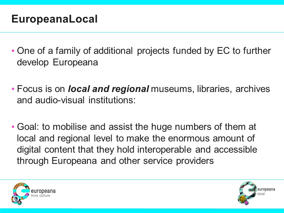 EuropeanaLocal One of a family of additional projects funded by EC to further develop Europeana Focus is on local and regional museums, libraries, archives and audio-visual institutions: Goal: to mobilise and assist the huge numbers of them at local and regional level to make the enormous amount of digital content that they hold interoperable and accessible through Europeana and other service providers